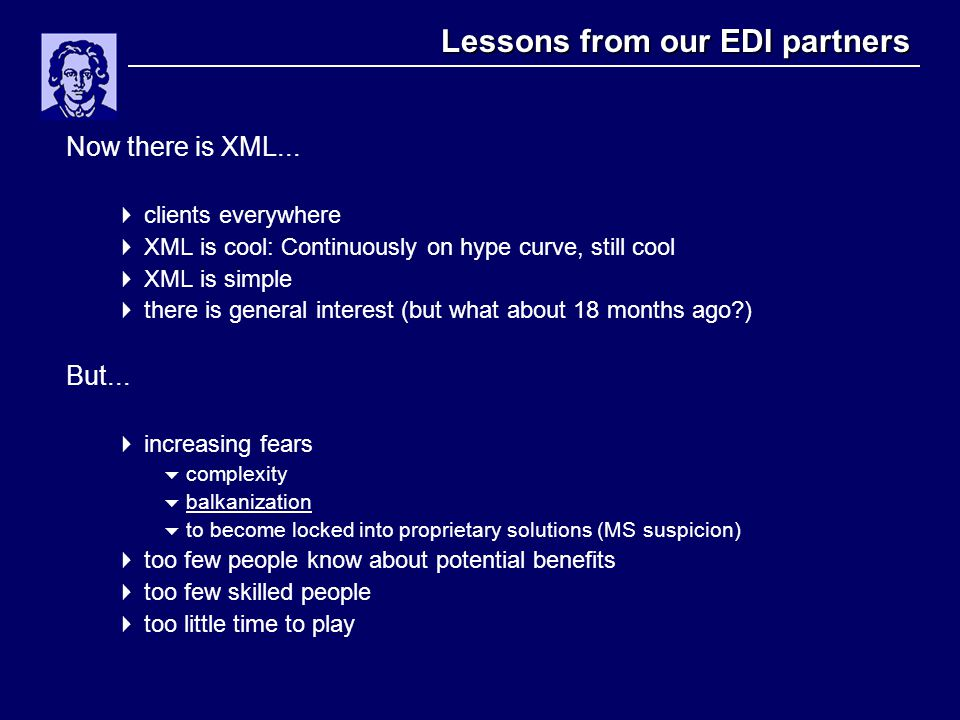 Lessons from our EDI partners Now there is XML...  clients everywhere  XML is cool: Continuously on hype curve, still cool  XML is simple  there i