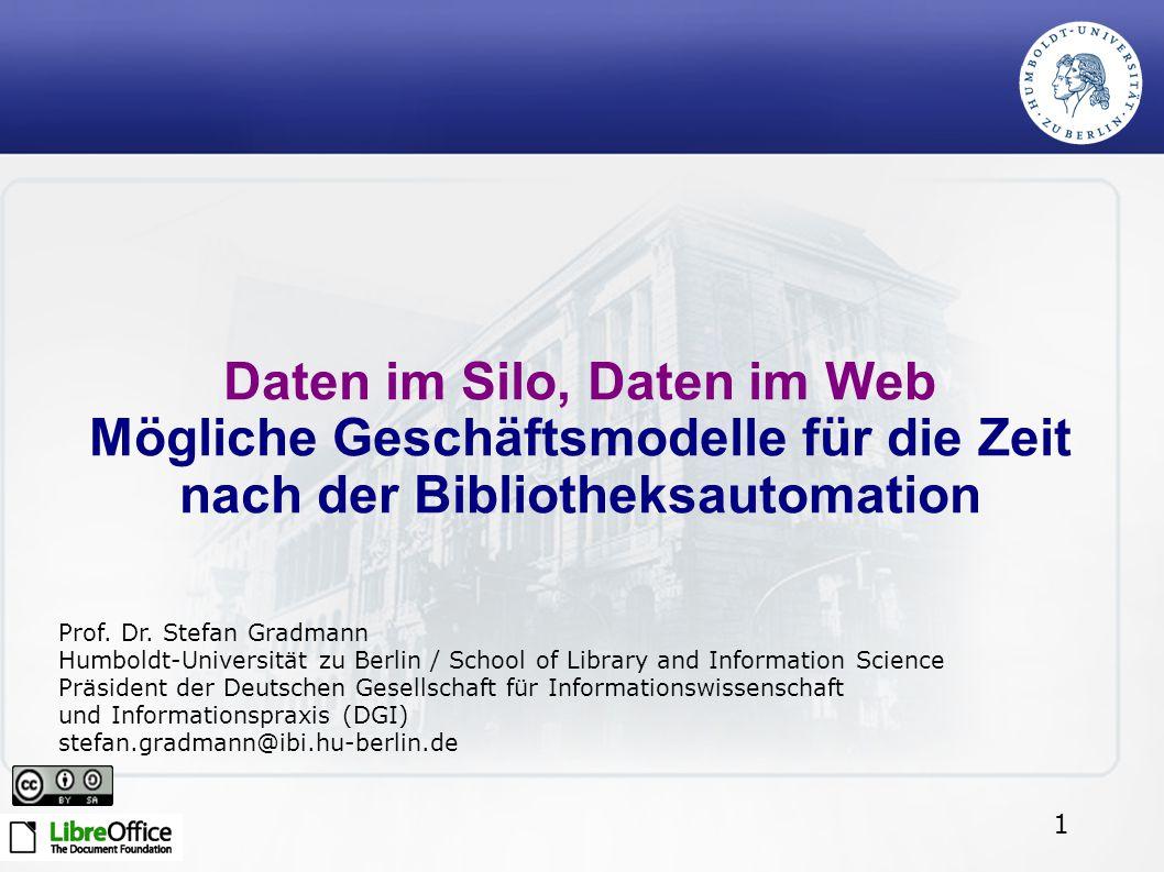 1 Daten im Silo, Daten im Web Mögliche Geschäftsmodelle für die Zeit nach der Bibliotheksautomation Prof. Dr. Stefan Gradmann Humboldt-Universität zu