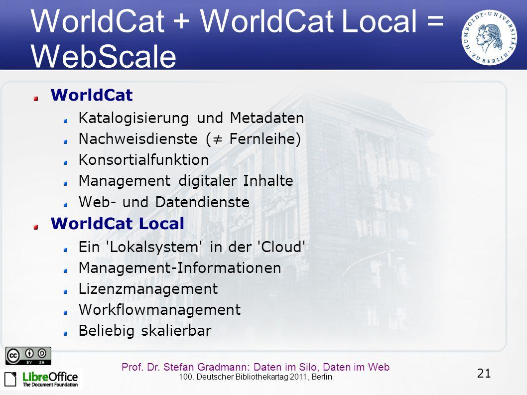 21 Prof. Dr. Stefan Gradmann: Daten im Silo, Daten im Web 100. Deutscher Bibliothekartag 2011, Berlin WorldCat + WorldCat Local = WebScale WorldCat Ka