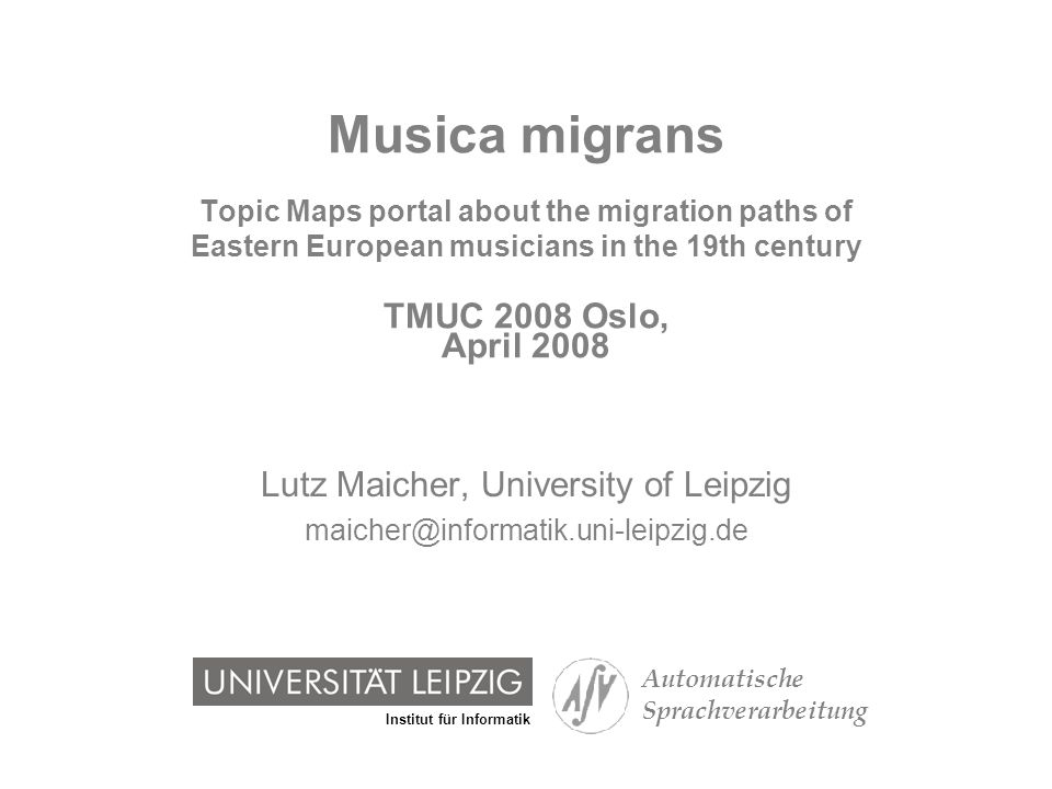 Institut für Informatik Automatische Sprachverarbeitung Musica migrans Topic Maps portal about the migration paths of Eastern European musicians in the 19th century TMUC 2008 Oslo, April 2008 Lutz Maicher, University of Leipzig maicher@informatik.uni-leipzig.de