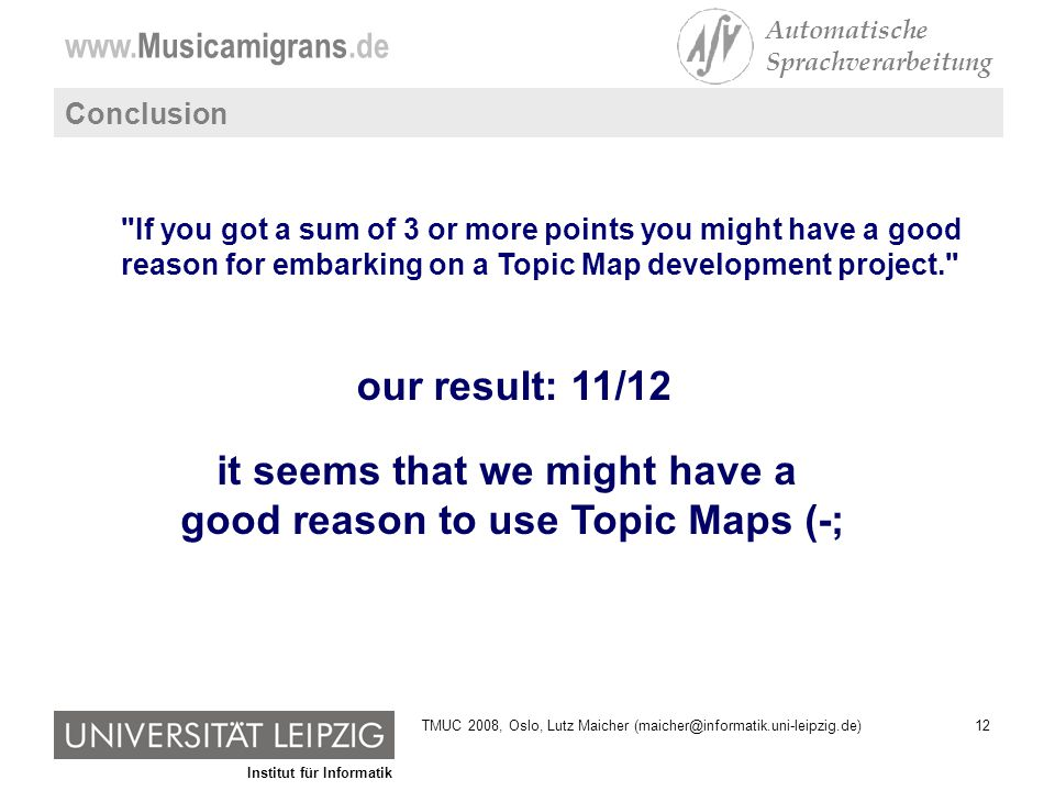 Institut für Informatik www.Musicamigrans.de Automatische Sprachverarbeitung 12TMUC 2008, Oslo, Lutz Maicher (maicher@informatik.uni-leipzig.de) Conclusion our result: 11/12 If you got a sum of 3 or more points you might have a good reason for embarking on a Topic Map development project. it seems that we might have a good reason to use Topic Maps (-;
