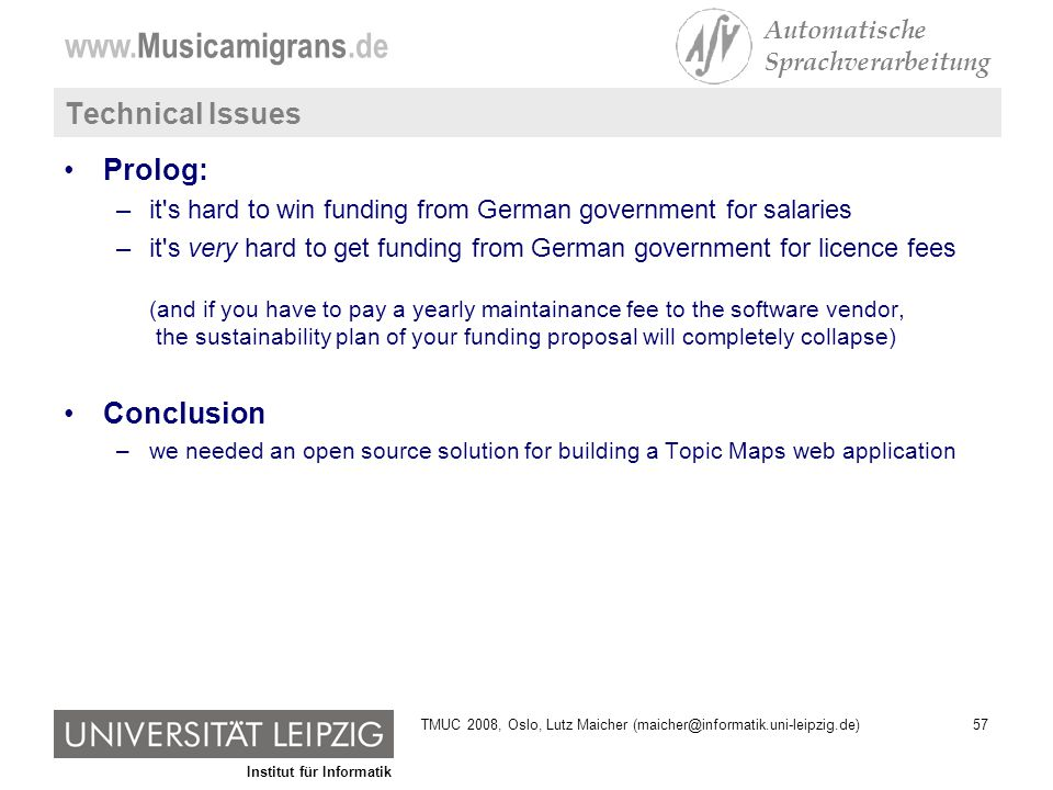 Institut für Informatik www.Musicamigrans.de Automatische Sprachverarbeitung 57TMUC 2008, Oslo, Lutz Maicher (maicher@informatik.uni-leipzig.de) Technical Issues Prolog: –it s hard to win funding from German government for salaries –it s very hard to get funding from German government for licence fees (and if you have to pay a yearly maintainance fee to the software vendor, the sustainability plan of your funding proposal will completely collapse) Conclusion –we needed an open source solution for building a Topic Maps web application