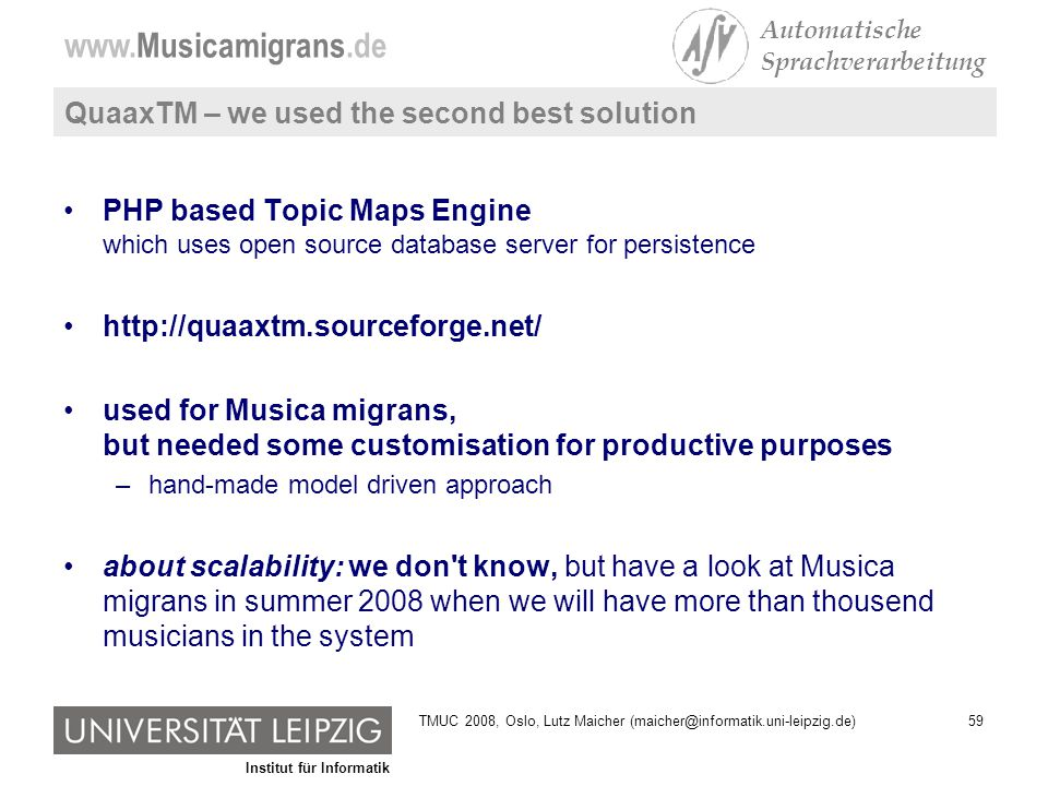 Institut für Informatik www.Musicamigrans.de Automatische Sprachverarbeitung 59TMUC 2008, Oslo, Lutz Maicher (maicher@informatik.uni-leipzig.de) QuaaxTM – we used the second best solution PHP based Topic Maps Engine which uses open source database server for persistence http://quaaxtm.sourceforge.net/ used for Musica migrans, but needed some customisation for productive purposes –hand-made model driven approach about scalability: we don t know, but have a look at Musica migrans in summer 2008 when we will have more than thousend musicians in the system