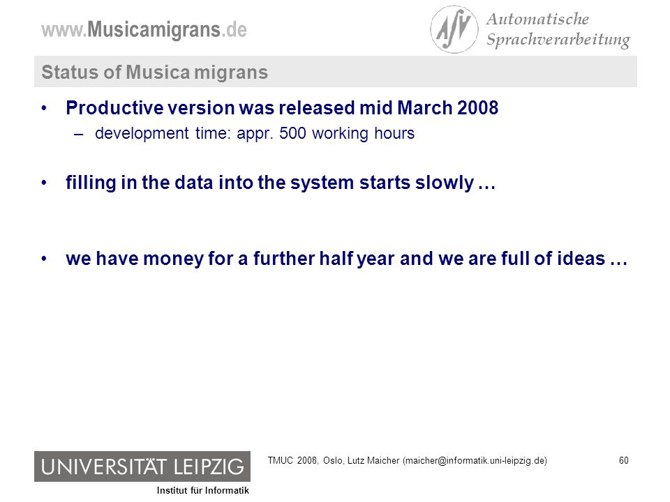 Institut für Informatik www.Musicamigrans.de Automatische Sprachverarbeitung 60TMUC 2008, Oslo, Lutz Maicher (maicher@informatik.uni-leipzig.de) Status of Musica migrans Productive version was released mid March 2008 –development time: appr.