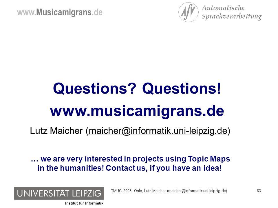 Institut für Informatik www.Musicamigrans.de Automatische Sprachverarbeitung 63TMUC 2008, Oslo, Lutz Maicher (maicher@informatik.uni-leipzig.de) Questions.