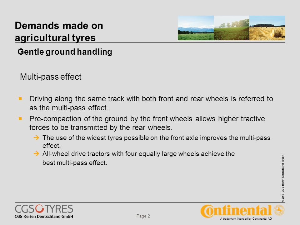 CGS Reifen Deutschland GmbH © 2005, CGS Reifen Deutschland GmbH A trademark licensed by Continental AG Page 2 Demands made on agricultural tyres  Driving along the same track with both front and rear wheels is referred to as the multi-pass effect.