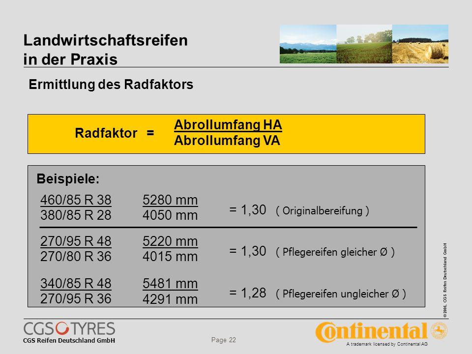 CGS Reifen Deutschland GmbH © 2005, CGS Reifen Deutschland GmbH A trademark licensed by Continental AG Page 22 Landwirtschaftsreifen in der Praxis Radfaktor = Abrollumfang HA Abrollumfang VA Beispiele: 460/85 R 38 380/85 R 28 5280 mm 4050 mm 340/85 R 48 270/95 R 36 5481 mm 4291 mm = 1,30 ( Originalbereifung ) = 1,28 ( Pflegereifen ungleicher Ø ) 270/95 R 48 270/80 R 36 5220 mm 4015 mm = 1,30 ( Pflegereifen gleicher Ø ) Ermittlung des Radfaktors