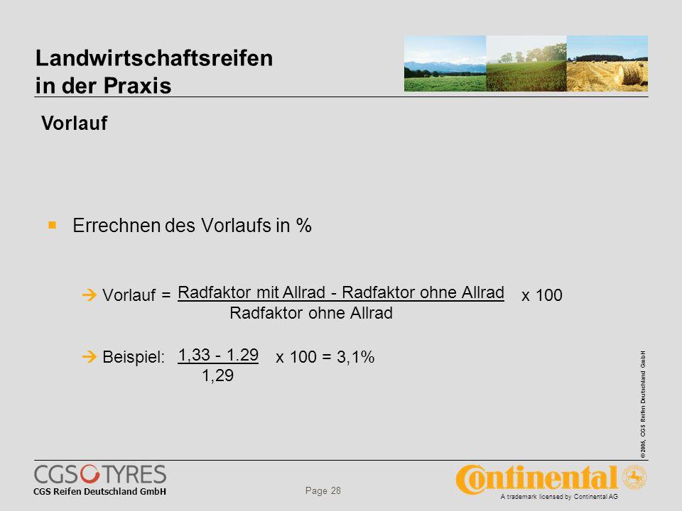 CGS Reifen Deutschland GmbH © 2005, CGS Reifen Deutschland GmbH A trademark licensed by Continental AG Page 28 Landwirtschaftsreifen in der Praxis  Errechnen des Vorlaufs in %  Vorlauf = x 100  Beispiel: x 100 = 3,1% Radfaktor mit Allrad - Radfaktor ohne Allrad Radfaktor ohne Allrad 1,33 - 1.29 1,29 Vorlauf