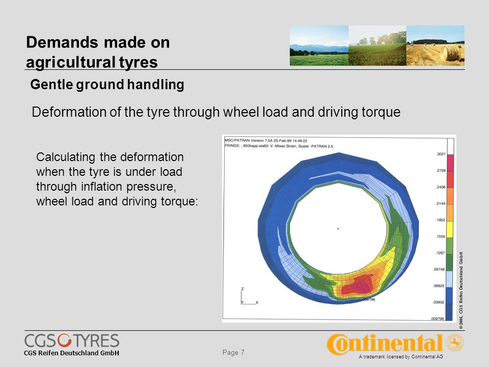 CGS Reifen Deutschland GmbH © 2005, CGS Reifen Deutschland GmbH A trademark licensed by Continental AG Page 7 Calculating the deformation when the tyre is under load through inflation pressure, wheel load and driving torque: Demands made on agricultural tyres Gentle ground handling Deformation of the tyre through wheel load and driving torque