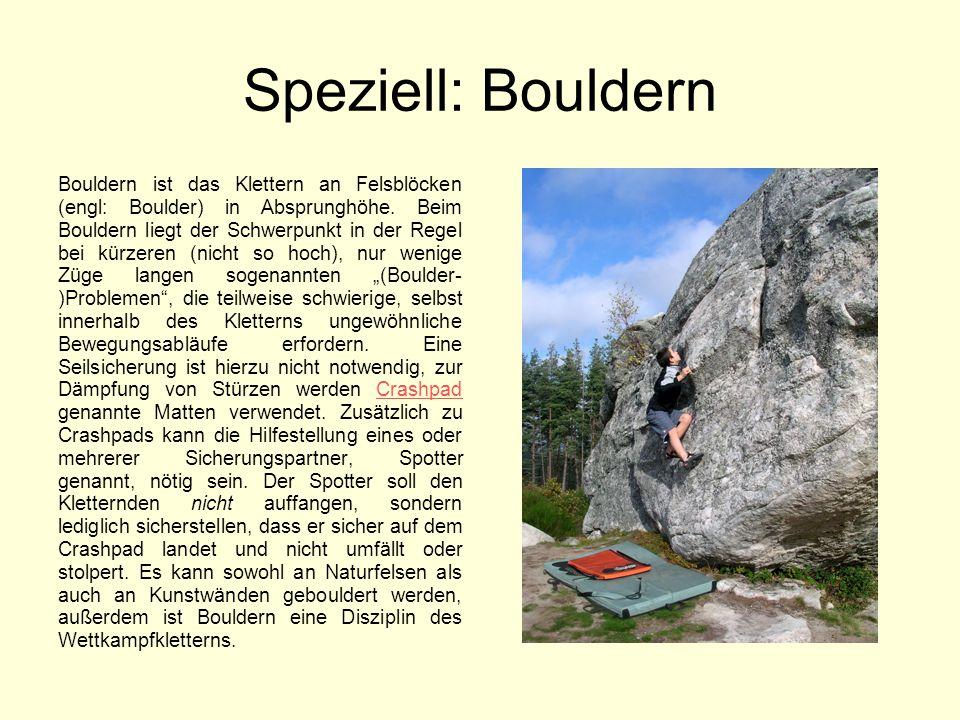 Speziell: Bouldern Bouldern ist das Klettern an Felsblöcken (engl: Boulder) in Absprunghöhe. Beim Bouldern liegt der Schwerpunkt in der Regel bei kürz