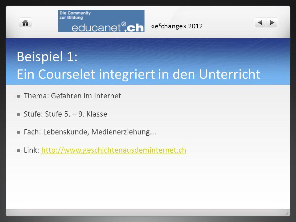 «e²change» 2012 Beispiel 1: Ein Courselet integriert in den Unterricht Thema: Gefahren im Internet Stufe: Stufe 5. – 9. Klasse Fach: Lebenskunde, Medi