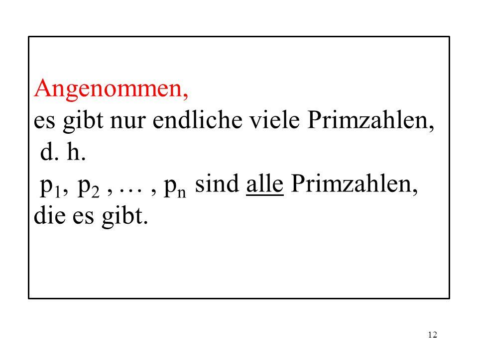 12 Angenommen, es gibt nur endliche viele Primzahlen, d.
