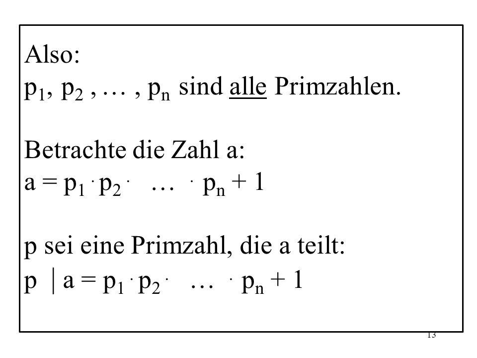 13 Also: p 1, p 2, …, p n sind alle Primzahlen.Betrachte die Zahl a: a = p 1.
