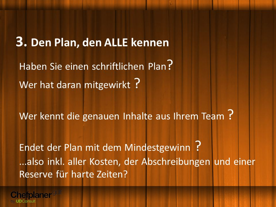 3. Den Plan, den ALLE kennen Haben Sie einen schriftlichen Plan ? Wer hat daran mitgewirkt ? Wer kennt die genauen Inhalte aus Ihrem Team ? Endet der