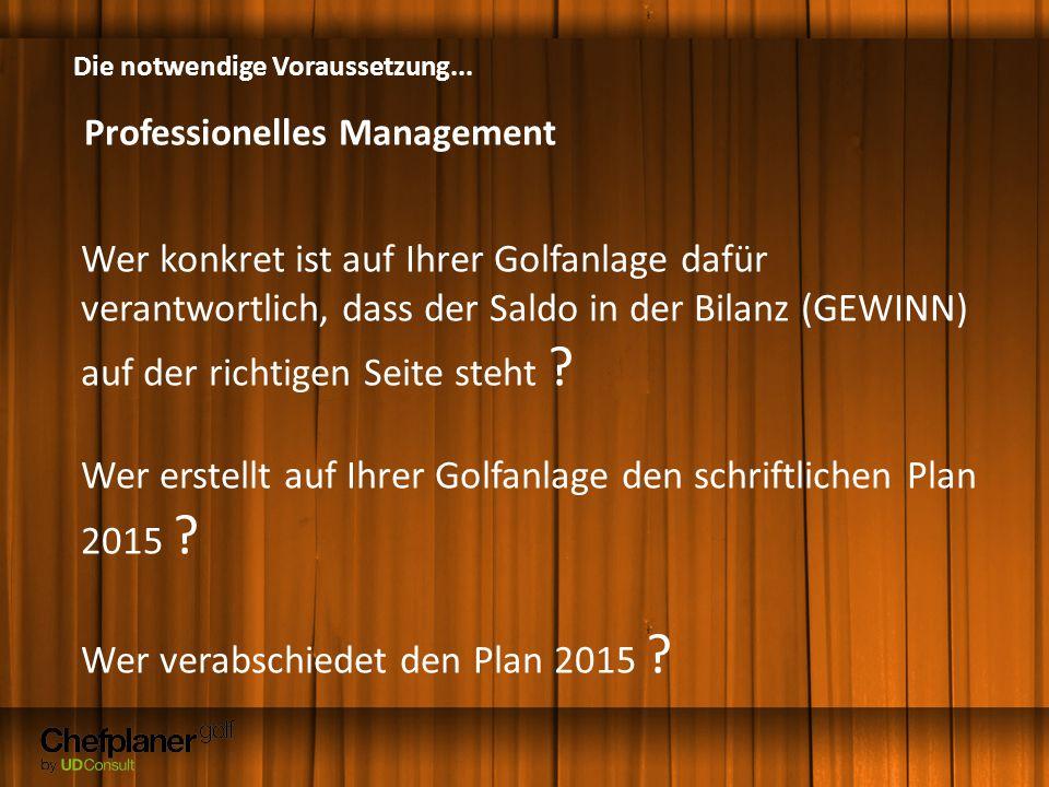 Die notwendige Voraussetzung... Professionelles Management Wer konkret ist auf Ihrer Golfanlage dafür verantwortlich, dass der Saldo in der Bilanz (GE