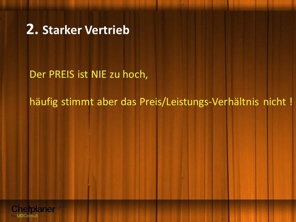 2. Starker Vertrieb Der PREIS ist NIE zu hoch, häufig stimmt aber das Preis/Leistungs-Verhältnis nicht !