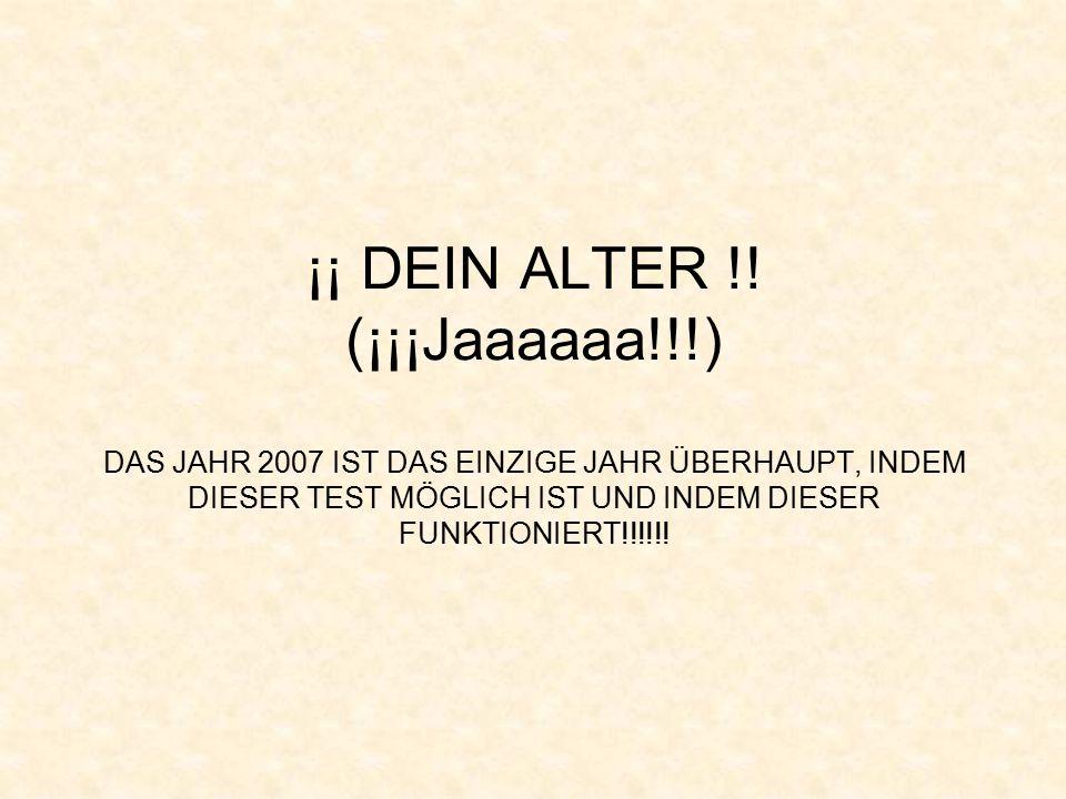 ¡¡ DEIN ALTER !! (¡¡¡Jaaaaaa!!!) DAS JAHR 2007 IST DAS EINZIGE JAHR ÜBERHAUPT, INDEM DIESER TEST MÖGLICH IST UND INDEM DIESER FUNKTIONIERT!!!!!!
