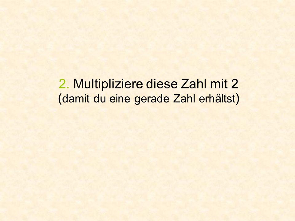 2. Multipliziere diese Zahl mit 2 ( damit du eine gerade Zahl erhältst )
