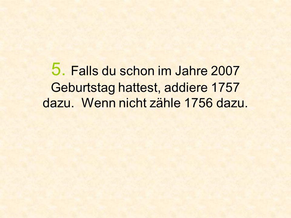 5. Falls du schon im Jahre 2007 Geburtstag hattest, addiere 1757 dazu. Wenn nicht zähle 1756 dazu.