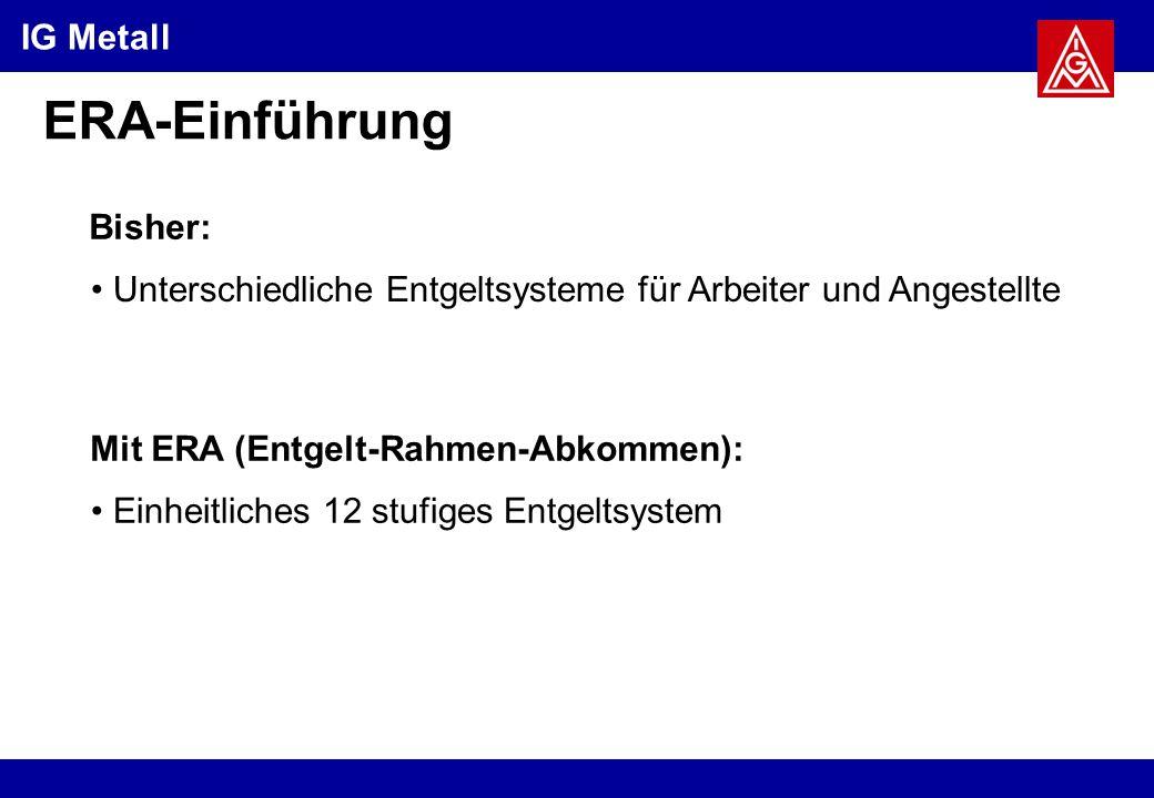 IG Metall ERA-Einführung Bisher: Mit ERA (Entgelt-Rahmen-Abkommen): Unterschiedliche Entgeltsysteme für Arbeiter und Angestellte Einheitliches 12 stufiges Entgeltsystem