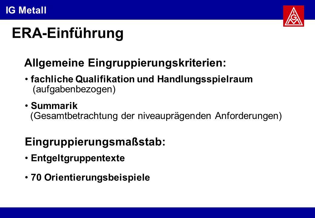 IG Metall ERA-Einführung Allgemeine Eingruppierungskriterien: fachliche Qualifikation und Handlungsspielraum (aufgabenbezogen) Summarik (Gesamtbetrachtung der niveauprägenden Anforderungen) Eingruppierungsmaßstab: Entgeltgruppentexte 70 Orientierungsbeispiele