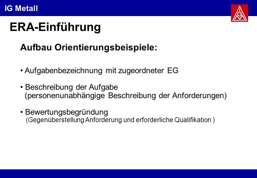 IG Metall ERA-Einführung Aufbau Orientierungsbeispiele: Aufgabenbezeichnung mit zugeordneter EG Beschreibung der Aufgabe (personenunabhängige Beschreibung der Anforderungen) Bewertungsbegründung (Gegenüberstellung Anforderung und erforderliche Qualifikation )