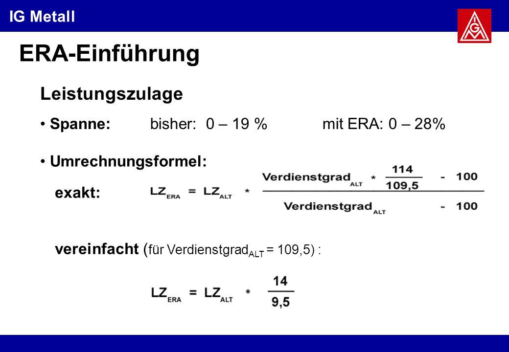 IG Metall ERA-Einführung Leistungszulage bisher: 0 – 19 %mit ERA: 0 – 28% Spanne: Umrechnungsformel: exakt: vereinfacht ( für Verdienstgrad ALT = 109,5) :