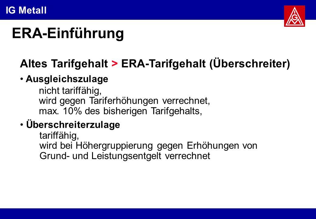 IG Metall ERA-Einführung Altes Tarifgehalt > ERA-Tarifgehalt (Überschreiter) Ausgleichszulage Überschreiterzulage nicht tariffähig, wird gegen Tariferhöhungen verrechnet, max.