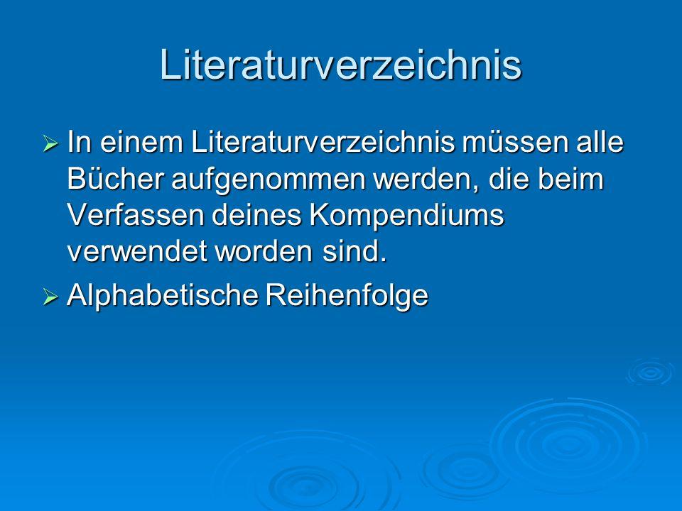 Literaturverzeichnis  In einem Literaturverzeichnis müssen alle Bücher aufgenommen werden, die beim Verfassen deines Kompendiums verwendet worden sind.