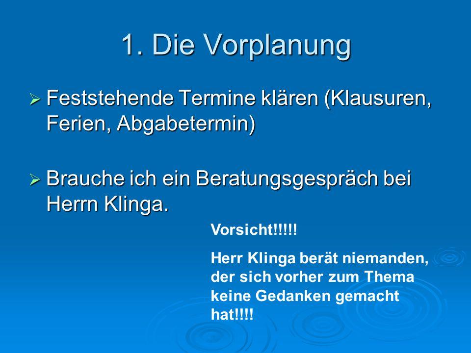 1. Die Vorplanung  Feststehende Termine klären (Klausuren, Ferien, Abgabetermin)  Brauche ich ein Beratungsgespräch bei Herrn Klinga. Vorsicht!!!!!