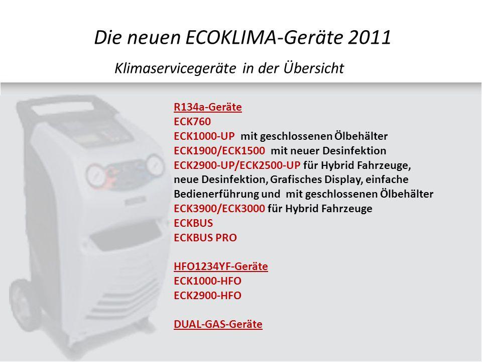 R134a-Geräte ECK760 ECK1000-UP mit geschlossenen Ölbehälter ECK1900/ECK1500 mit neuer Desinfektion ECK2900-UP/ECK2500-UP für Hybrid Fahrzeuge, neue Desinfektion, Grafisches Display, einfache Bedienerführung und mit geschlossenen Ölbehälter ECK3900/ECK3000 für Hybrid Fahrzeuge ECKBUS ECKBUS PRO HFO1234YF-Geräte ECK1000-HFO ECK2900-HFO DUAL-GAS-Geräte Klimaservicegeräte in der Übersicht Die neuen ECOKLIMA-Geräte 2011