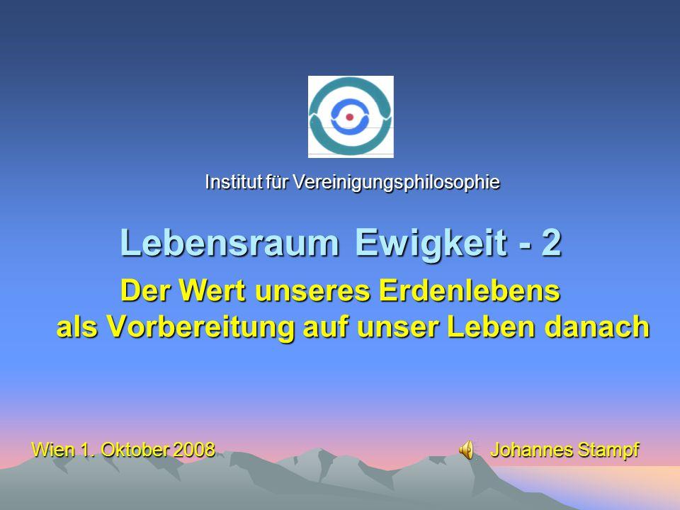 Lebensraum Ewigkeit - 2 Der Wert unseres Erdenlebens als Vorbereitung auf unser Leben danach Institut für Vereinigungsphilosophie Wien 1.