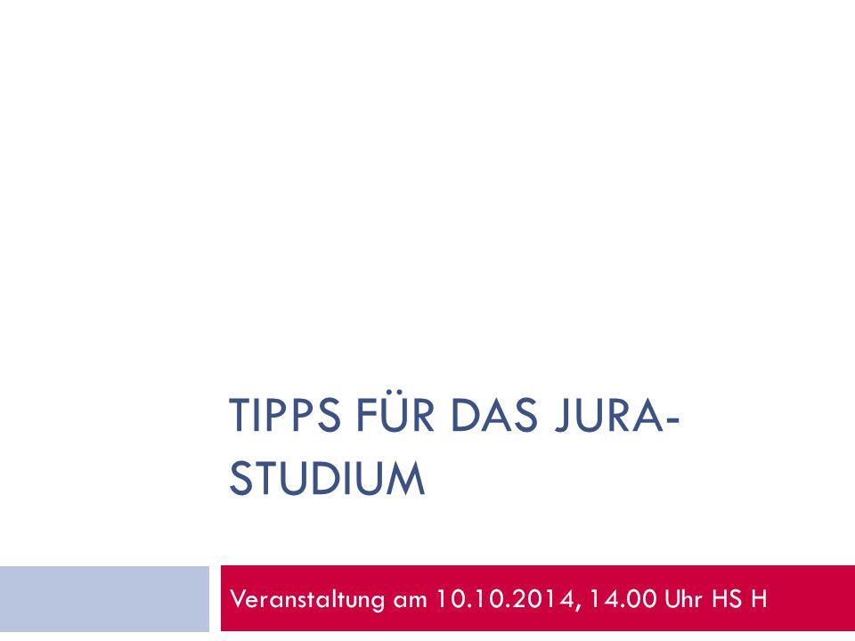 TIPPS FÜR DAS JURA- STUDIUM Veranstaltung am 10.10.2014, 14.00 Uhr HS H