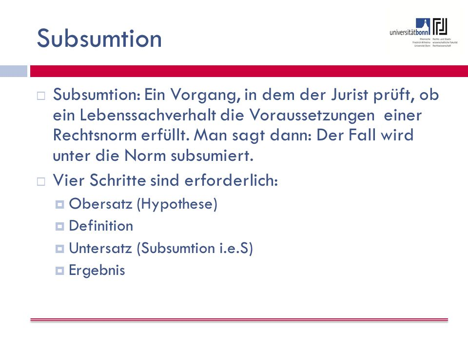 Subsumtion  Subsumtion: Ein Vorgang, in dem der Jurist prüft, ob ein Lebenssachverhalt die Voraussetzungen einer Rechtsnorm erfüllt.