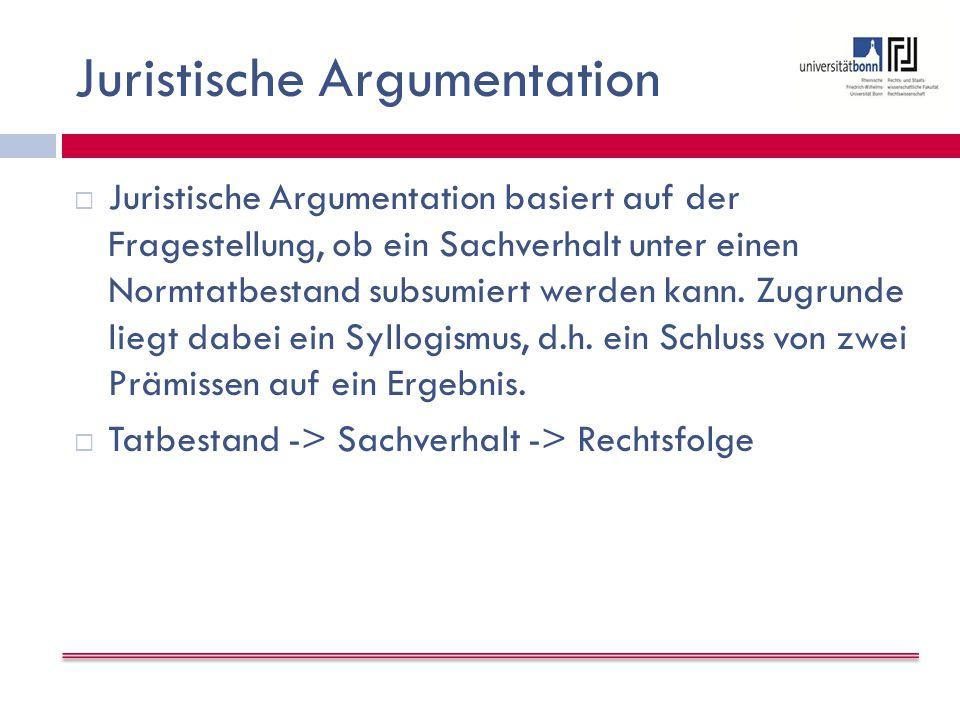 Juristische Argumentation  Juristische Argumentation basiert auf der Fragestellung, ob ein Sachverhalt unter einen Normtatbestand subsumiert werden kann.