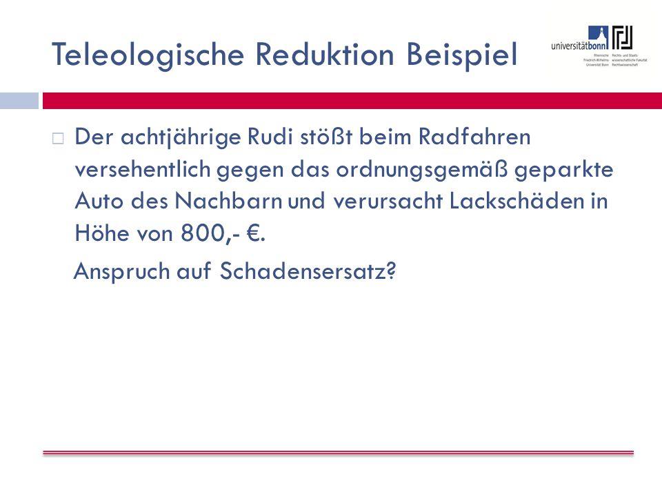 Teleologische Reduktion Beispiel  Der achtjährige Rudi stößt beim Radfahren versehentlich gegen das ordnungsgemäß geparkte Auto des Nachbarn und verursacht Lackschäden in Höhe von 800,- €.