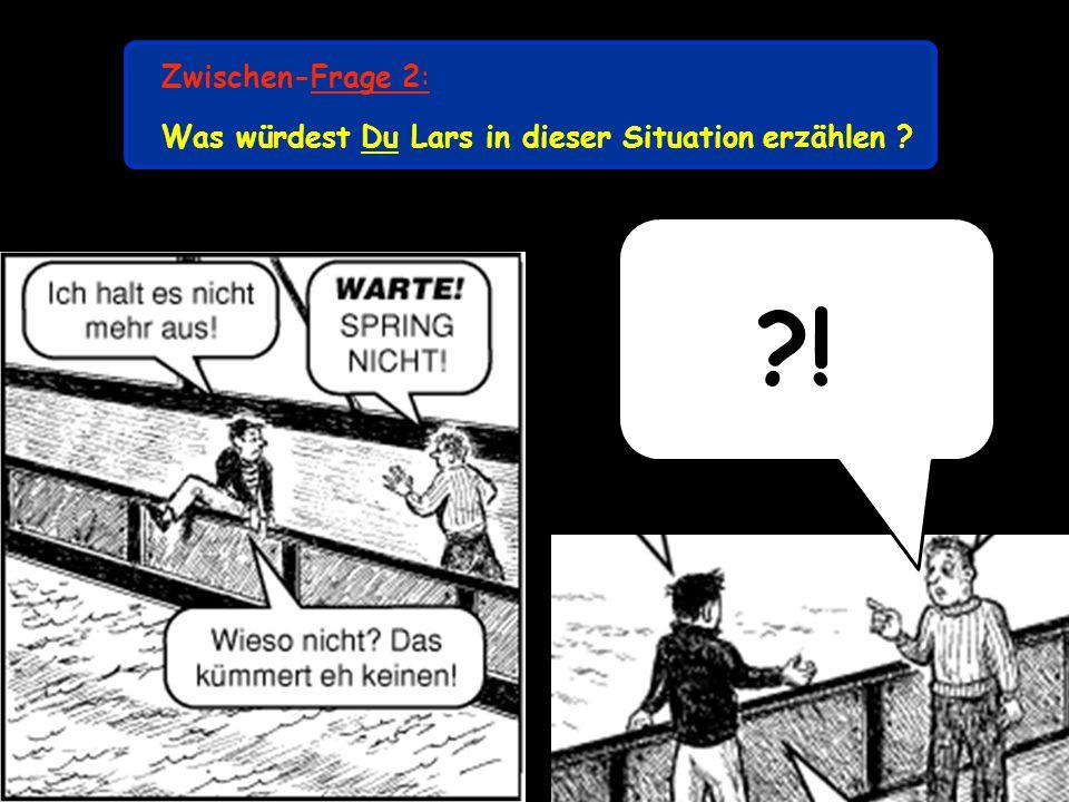 Zwischen-Frage 2: Was würdest Du Lars in dieser Situation erzählen ? ?!