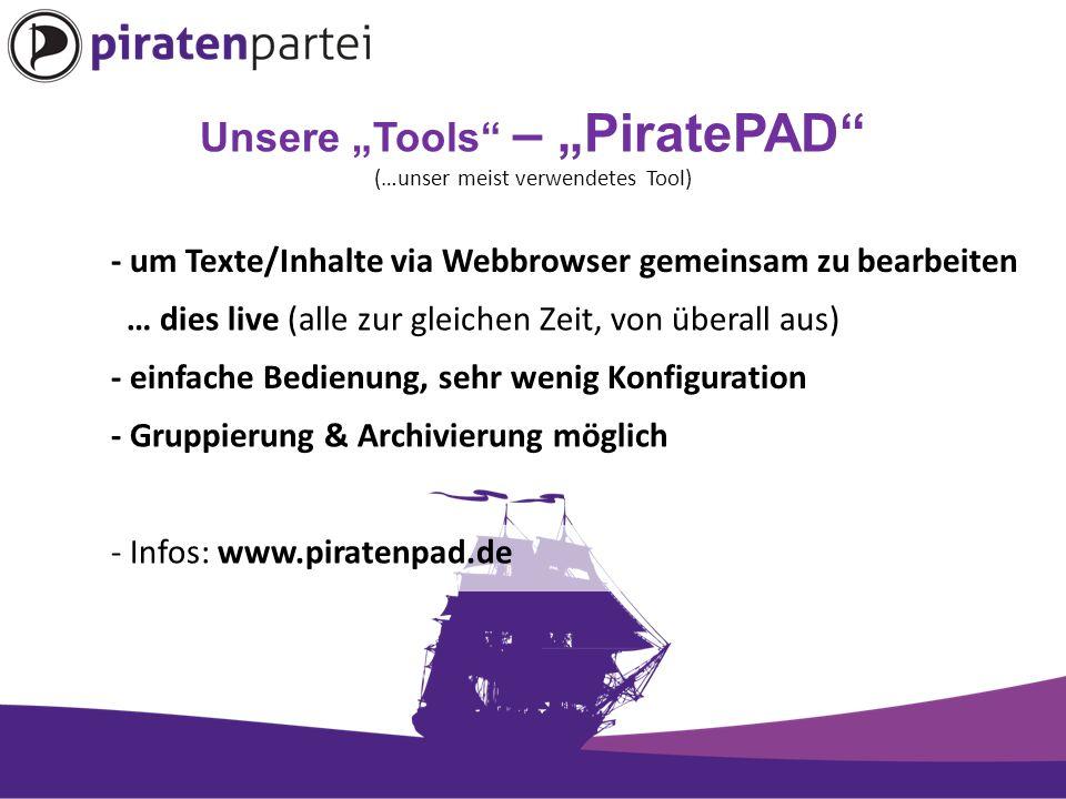 """Unsere """"Tools – """"PiratePAD (…unser meist verwendetes Tool) - um Texte/Inhalte via Webbrowser gemeinsam zu bearbeiten … dies live (alle zur gleichen Zeit, von überall aus) - einfache Bedienung, sehr wenig Konfiguration - Gruppierung & Archivierung möglich - Infos: www.piratenpad.de"""