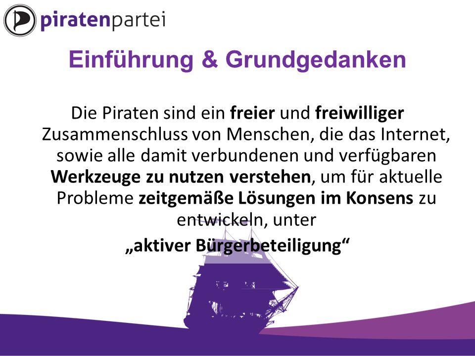 """Einführung & Grundgedanken Die Piraten sind ein freier und freiwilliger Zusammenschluss von Menschen, die das Internet, sowie alle damit verbundenen und verfügbaren Werkzeuge zu nutzen verstehen, um für aktuelle Probleme zeitgemäße Lösungen im Konsens zu entwickeln, unter """"aktiver Bürgerbeteiligung"""