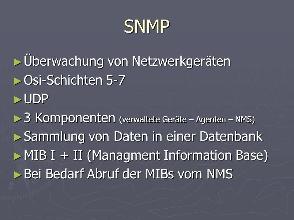 SNMP ► Überwachung von Netzwerkgeräten ► Osi-Schichten 5-7 ► UDP ► 3 Komponenten (verwaltete Geräte – Agenten – NMS) ► Sammlung von Daten in einer Datenbank ► MIB I + II (Managment Information Base) ► Bei Bedarf Abruf der MIBs vom NMS
