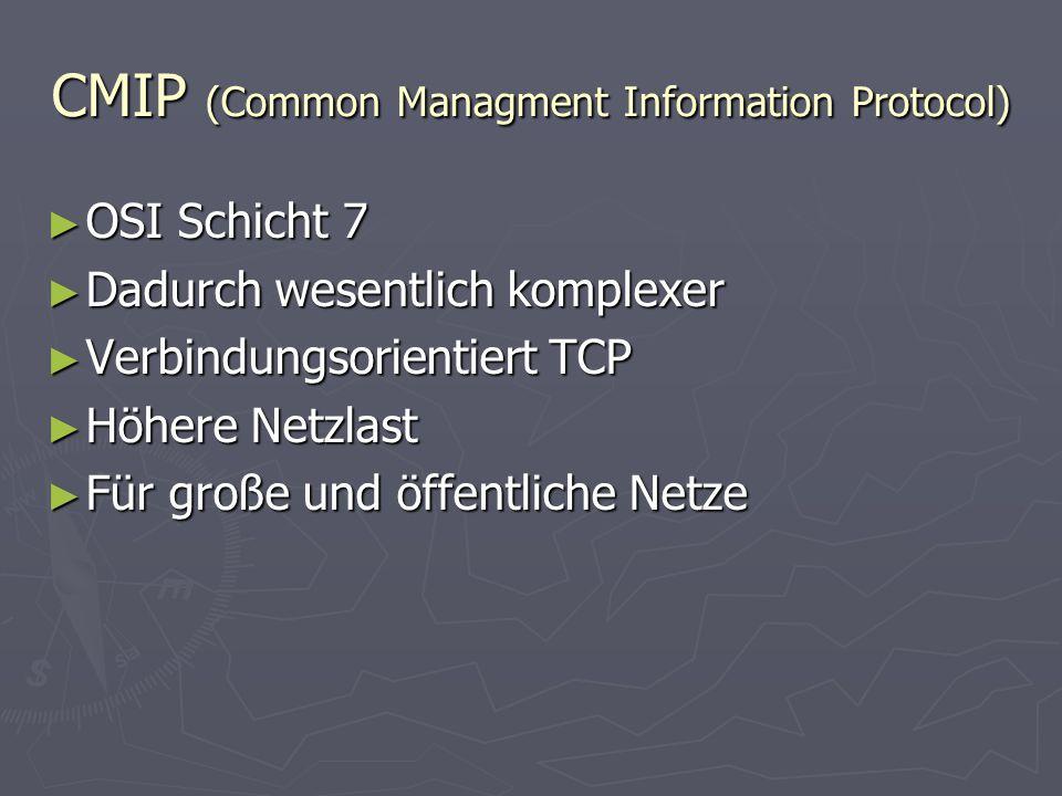 CMIP (Common Managment Information Protocol) ► OSI Schicht 7 ► Dadurch wesentlich komplexer ► Verbindungsorientiert TCP ► Höhere Netzlast ► Für große und öffentliche Netze