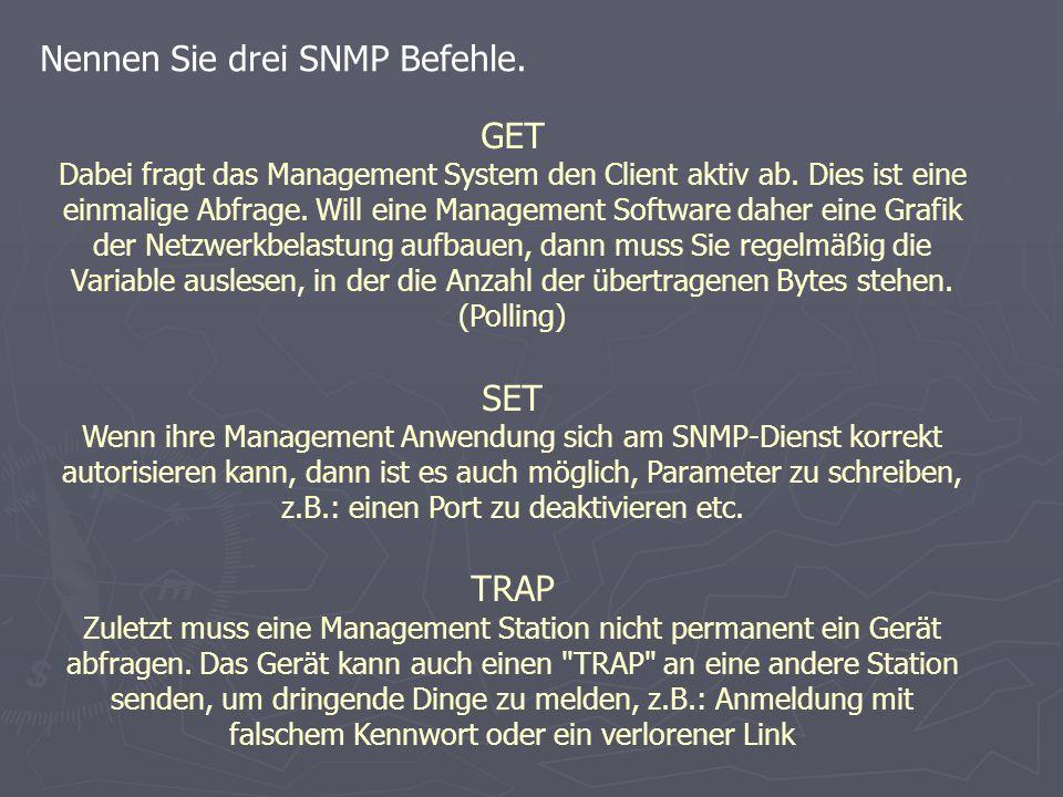 Nennen Sie drei SNMP Befehle. GET Dabei fragt das Management System den Client aktiv ab.