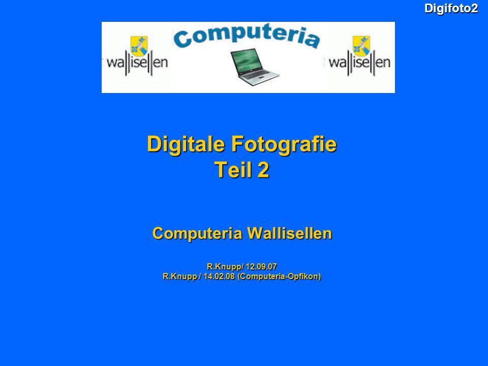Digifoto2 Digitale Fotografie Teil 2 Computeria Wallisellen R.Knupp/ 12.09.07 R.Knupp / 14.02.08 (Computeria-Opfikon)