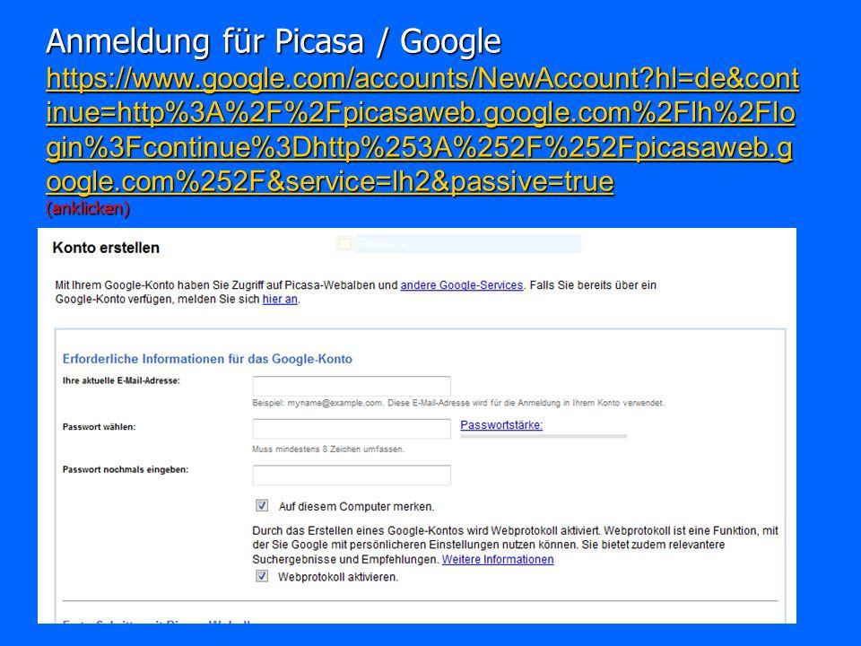Anmeldung für Picasa / Google https://www.google.com/accounts/NewAccount?hl=de&cont inue=http%3A%2F%2Fpicasaweb.google.com%2Flh%2Flo gin%3Fcontinue%3Dhttp%253A%252F%252Fpicasaweb.g oogle.com%252F&service=lh2&passive=true (anklicken) https://www.google.com/accounts/NewAccount?hl=de&cont inue=http%3A%2F%2Fpicasaweb.google.com%2Flh%2Flo gin%3Fcontinue%3Dhttp%253A%252F%252Fpicasaweb.g oogle.com%252F&service=lh2&passive=true https://www.google.com/accounts/NewAccount?hl=de&cont inue=http%3A%2F%2Fpicasaweb.google.com%2Flh%2Flo gin%3Fcontinue%3Dhttp%253A%252F%252Fpicasaweb.g oogle.com%252F&service=lh2&passive=true