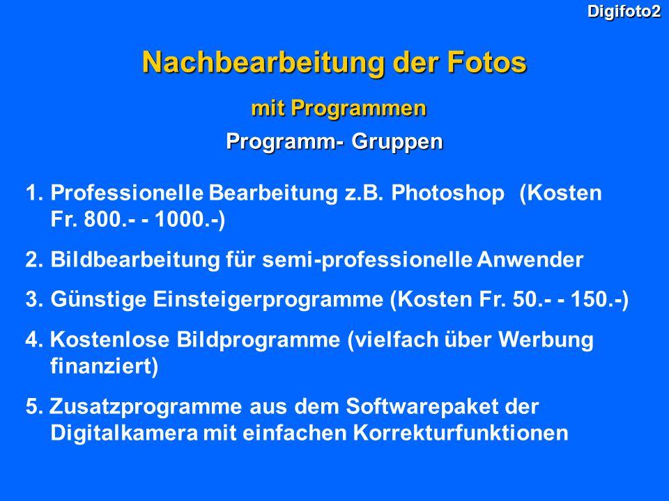 Digifoto2 Nachbearbeitung der Fotos mit Programmen mit Programmen Programm- Gruppen 1.Professionelle Bearbeitung z.B. Photoshop (Kosten Fr. 800.- - 10