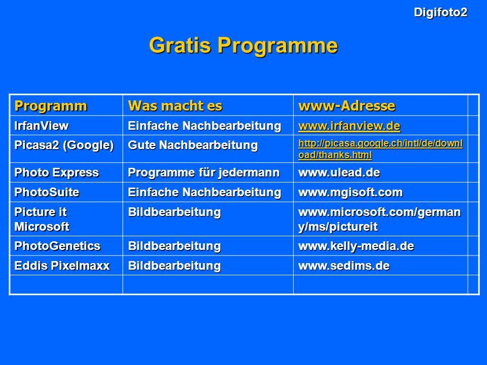 Digifoto2 Gratis Programme Programm Was macht es www-Adresse IrfanView Einfache Nachbearbeitung www.irfanview.de Picasa2 (Google) Gute Nachbearbeitung http://picasa.google.ch/intl/de/downl oad/thanks.html http://picasa.google.ch/intl/de/downl oad/thanks.html Photo Express Programme für jedermann www.ulead.de PhotoSuite Einfache Nachbearbeitung www.mgisoft.com Picture it Microsoft Bildbearbeitung www.microsoft.com/german y/ms/pictureit PhotoGeneticsBildbearbeitungwww.kelly-media.de Eddis Pixelmaxx Bildbearbeitungwww.sedims.de