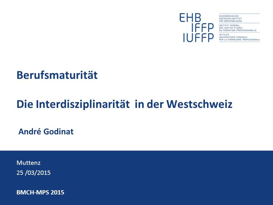 Berufsmaturität Die Interdisziplinarität in der Westschweiz André Godinat Muttenz 25 /03/2015 BMCH-MPS 2015