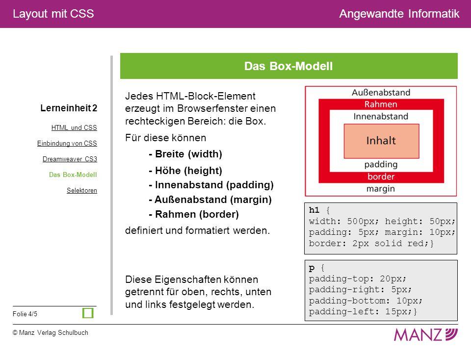 © Manz Verlag Schulbuch Folie 4/5 Layout mit CSSAngewandte Informatik Das Box-Modell Lerneinheit 2 HTML und CSS Einbindung von CSS Dreamweaver CS3 Das Box-Modell Selektoren Jedes HTML-Block-Element erzeugt im Browserfenster einen rechteckigen Bereich: die Box.