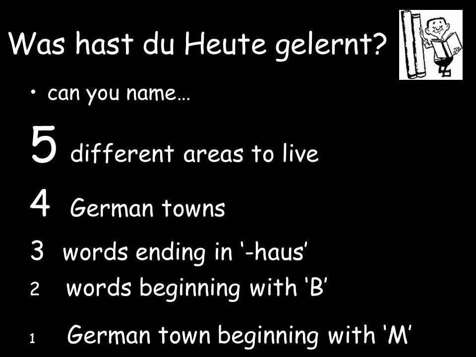 Was hast du Heute gelernt? can you name… 5 different areas to live 4 German towns 3 words ending in '-haus' 2 words beginning with 'B' 1 German town b
