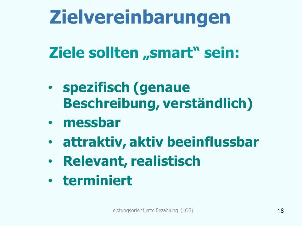 """Leistungsorientierte Bezahlung (LOB) 18 Zielvereinbarungen Ziele sollten """"smart"""" sein: spezifisch (genaue Beschreibung, verständlich) messbar attrakti"""